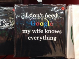 I don't need Google,my wife knows everything.